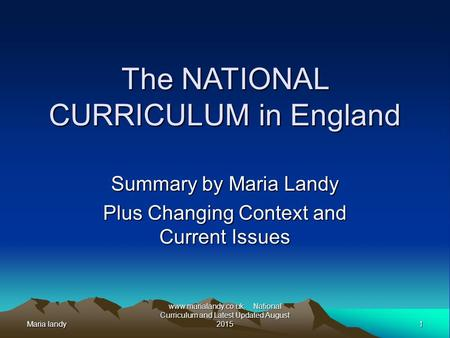 Maria landy1 www.marialandy.co.uk. National Curriculum and Latest Updated August 2015 The NATIONAL CURRICULUM in England Summary by Maria Landy Plus Changing.
