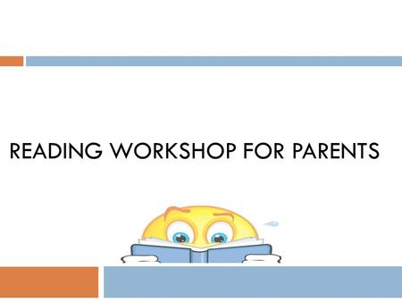 READING WORKSHOP FOR PARENTS. Learning to read  Reading skills are like building blocks. To learn to read well, children need the blocks of knowing the.