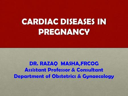 CARDIAC DISEASES IN PREGNANCY DR. RAZAQ MASHA,FRCOG Assistant Professor & Consultant Department of Obstetrics & Gynaecology.