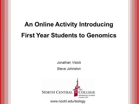 An Online Activity Introducing First Year Students to Genomics Jonathan Visick Steve Johnston www.noctrl.edu/biology.