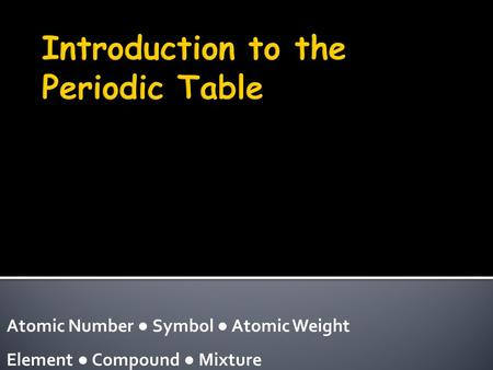 Atomic Number ● Symbol ● Atomic Weight Element ● Compound ● Mixture.