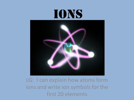 Ions LG: I can explain how atoms form ions and write ion symbols for the first 20 elements.