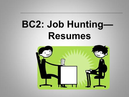 BC2: Job Hunting— Resumes. BC2: Creating a Resume  How Employer's Use Resumes: To decide who to interview. To skim/scan for key words. To use as an example.