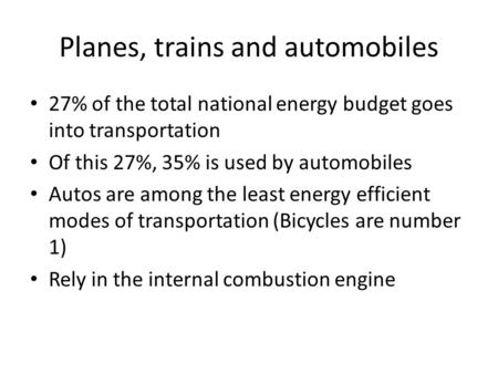 Planes, trains and <strong>automobiles</strong> 27% of the total national energy budget goes into transportation Of this 27%, 35% is used by <strong>automobiles</strong> Autos are among.