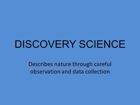 DISCOVERY SCIENCE Describes nature through careful observation and data collection.