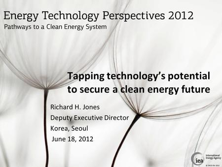 © OECD/IEA 2012 Tapping technology's potential to secure a clean energy future Richard H. Jones Deputy Executive Director Korea, Seoul June 18, 2012.