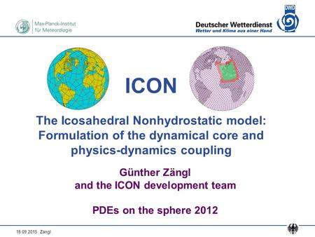 18.09.2015 Zängl ICON The Icosahedral Nonhydrostatic model: Formulation of the dynamical core and physics-dynamics coupling Günther Zängl and the ICON.