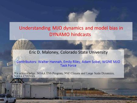 Understanding MJO dynamics and model bias in DYNAMO hindcasts Eric D. Maloney, Colorado State University Contributors: Walter Hannah, Emily Riley, Adam.