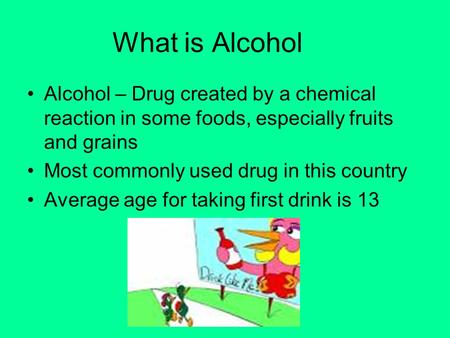 What is Alcohol Alcohol – Drug created by a chemical reaction in some foods, especially fruits and grains Most commonly used drug in this country Average.