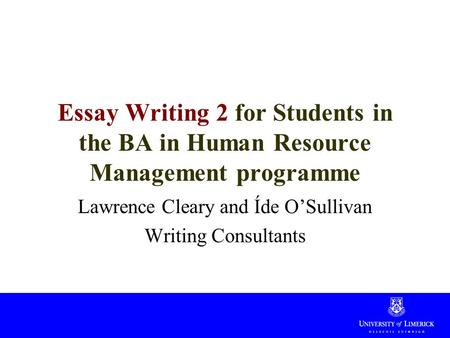 Essay Writing 2 for Students in the BA in Human Resource Management programme Lawrence Cleary and Íde O'Sullivan Writing Consultants.