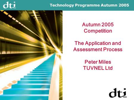 Technology Programme Autumn 2005 Autumn 2005 Competition The Application and Assessment Process Peter Miles TUVNEL Ltd.