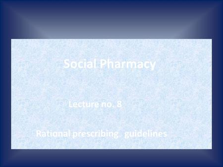 Social Pharmacy Lecture no. 8 Rational prescribing guidelines.