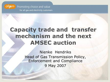 Capacity trade and transfer mechanism and the next AMSEC auction Nienke Hendriks Head of Gas Transmission Policy, Enforcement and Compliance 9 May 2007.