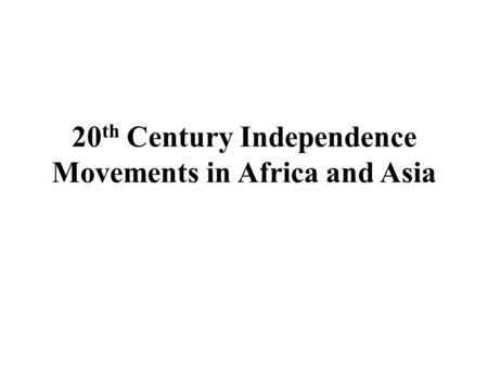 20 th Century Independence Movements in Africa and Asia.