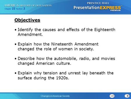 Objectives Identify the causes and effects of the Eighteenth Amendment. Explain how the Nineteenth Amendment changed the role of women in society. Describe.