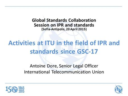 Activities at ITU in the field of IPR and standards since GSC-17 Antoine Dore, Senior Legal Officer International Telecommunication Union Global Standards.