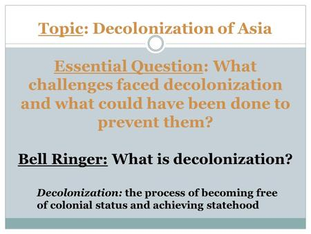 Topic: Decolonization of Asia Essential Question: What challenges faced decolonization and what could have been done to prevent them? Bell Ringer: What.