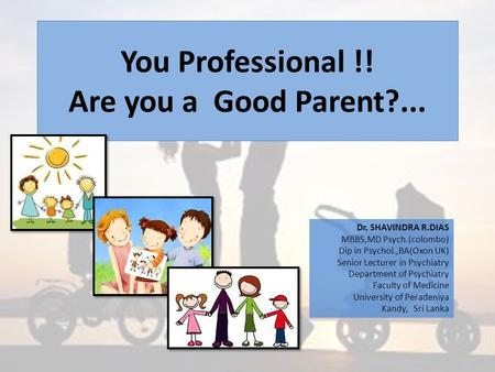 You Professional !! Are you a Good Parent?... Dr. SHAVINDRA R.DIAS MBBS,MD Psych.(colombo) Dip in Psychol.,BA(Oxon UK) Senior Lecturer in Psychiatry Department.