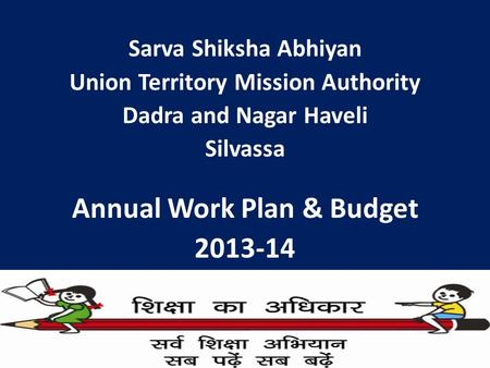 Sarva Shiksha Abhiyan <strong>Union</strong> Territory Mission Authority Dadra and Nagar Haveli Silvassa Annual Work Plan & <strong>Budget</strong> <strong>2013</strong>-<strong>14</strong>.