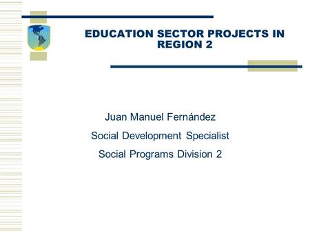EDUCATION SECTOR PROJECTS IN REGION 2 Juan Manuel Fernández Social Development Specialist Social Programs Division 2.