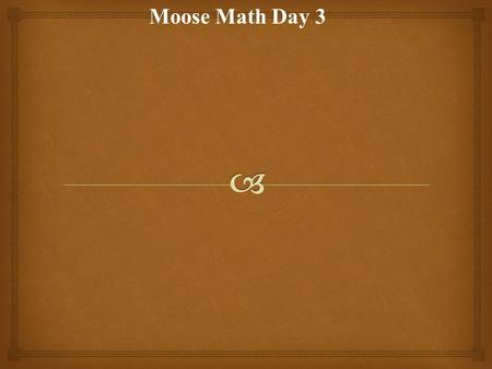 Moose Math Day 3.