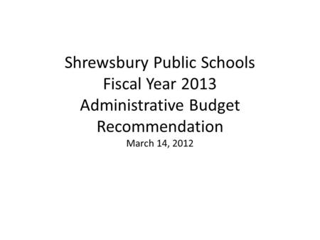 Shrewsbury Public Schools Fiscal Year 2013 Administrative Budget Recommendation March 14, 2012.