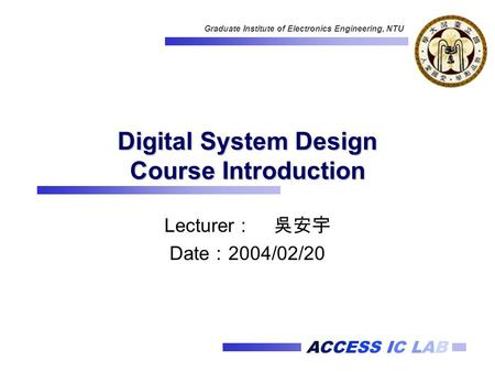 ACCESS IC LAB Graduate Institute of Electronics Engineering, NTU Digital System Design Course Introduction Lecturer : 吳安宇 Date : 2004/02/20.