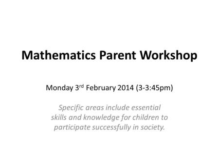 Mathematics Parent Workshop Monday 3 rd February 2014 (3-3:45pm) Specific areas include essential skills and knowledge for children to participate successfully.
