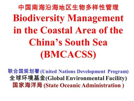 中国南海沿海地区生物多样性管理 Biodiversity Management in the Coastal Area of the China's South <strong>Sea</strong> (BMCACSS) 联合国规划署 (United Nations Development Program) 全球环境基金 (Global.