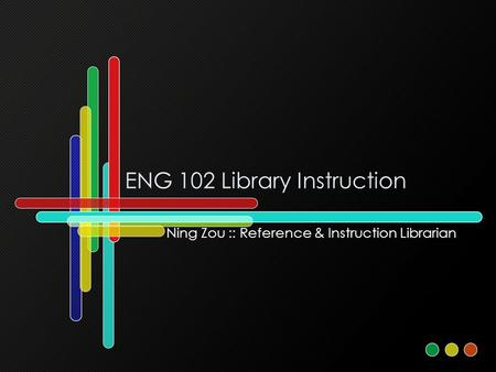 ENG 102 Library Instruction Ning Zou :: Reference & Instruction Librarian.