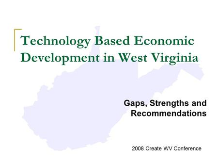 Technology Based Economic Development in West Virginia Gaps, Strengths and Recommendations 2008 Create WV Conference.