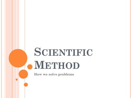 S CIENTIFIC M ETHOD How we solve problems. S CIENTIFIC M ETHOD The scientific method is a way to ask and answer questions by making observations and doing.
