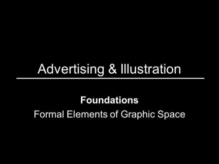 Advertising & Illustration Foundations Formal Elements of Graphic Space.