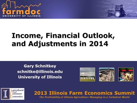 2013 Illinois Farm Economics Summit The Profitability of Illinois Agriculture: Managing in a Turbulent World Income, Financial Outlook, and Adjustments.