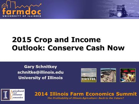 2014 Illinois Farm Economics Summit The Profitability of Illinois Agriculture: Back to the Future? 2015 Crop and Income Outlook: Conserve Cash Now Gary.