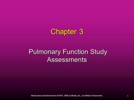 1 Mosby items and derived items © 2011, 2006 by Mosby, Inc., an affiliate of Elsevier Inc. Chapter 3 Pulmonary Function Study Assessments Pulmonary Function.