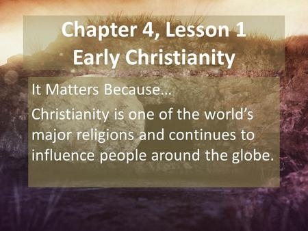 Chapter 4, Lesson 1 Early Christianity It Matters Because… Christianity is one of the world's major religions and continues to influence people around.