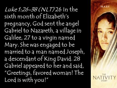 Luke 1:26-38 (NLT) 26 In the sixth month of Elizabeth's pregnancy, God sent the angel Gabriel to Nazareth, a village in Galilee, 27 to a virgin named Mary.