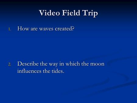 Video Field Trip 1. How are waves created? 2. Describe the way in which the moon influences the tides.