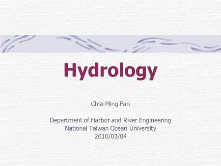 Hydrology Chia-Ming Fan Department of Harbor and River Engineering