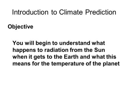 Introduction to Climate Prediction Objective You will begin to understand what happens to radiation from the Sun when it gets to the Earth and what this.