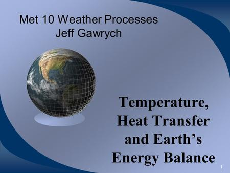 1 Met 10 Weather Processes Jeff Gawrych Temperature, Heat Transfer and Earth's Energy Balance.