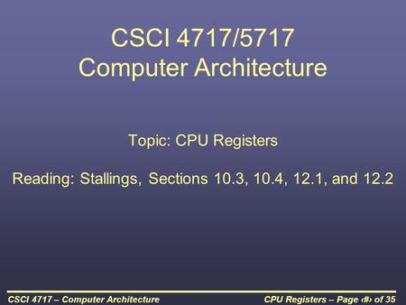 CPU Registers – Page 1 of 35CSCI 4717 – Computer Architecture CSCI 4717/5717 Computer Architecture Topic: CPU Registers Reading: Stallings, Sections 10.3,