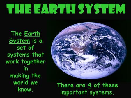 The Earth System There are 4 of these important systems. The Earth System is a set of systems that work together in making the world we know.