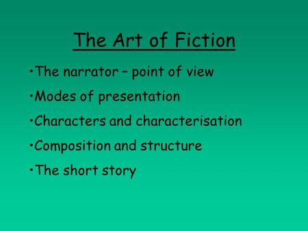 The Art of Fiction The narrator – point of view Modes of presentation Characters and characterisation Composition and structure The short story.