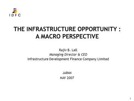 1 THE INFRASTRUCTURE OPPORTUNITY : A MACRO PERSPECTIVE Rajiv B. Lall Managing Director & CEO Infrastructure Development Finance Company Limited JAPAN MAY.
