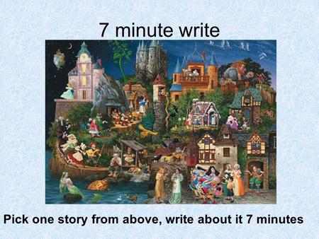 7 minute write Pick one story from above, write about it 7 minutes.