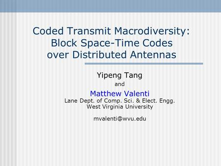 Coded Transmit Macrodiversity: Block Space-Time Codes over Distributed Antennas Yipeng Tang and Matthew Valenti Lane Dept. of Comp. Sci. & Elect. Engg.