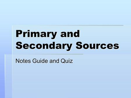 Primary and Secondary Sources Notes Guide and Quiz.