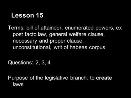 Lesson 15 Terms: bill of attainder, enumerated powers, ex post facto law, general welfare clause, necessary and proper clause, unconstitutional, writ of.